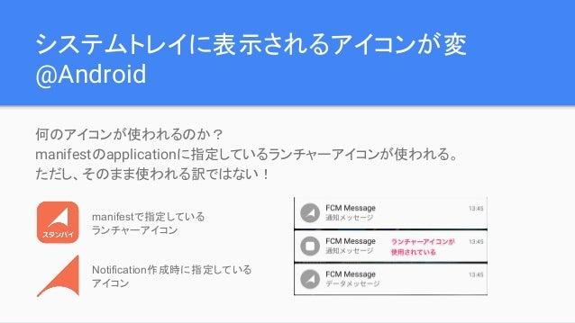システムトレイに表示されるアイコンが変 @Android 何のアイコンが使われるのか? manifestのapplicationに指定しているランチャーアイコンが使われる。 ただし、そのまま使われる訳ではない! manifestで指定している ...