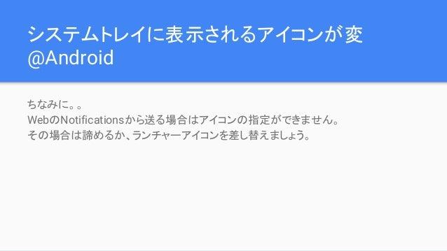 システムトレイに表示されるアイコンが変 @Android ちなみに。。 WebのNotificationsから送る場合はアイコンの指定ができません。 その場合は諦めるか、ランチャーアイコンを差し替えましょう。