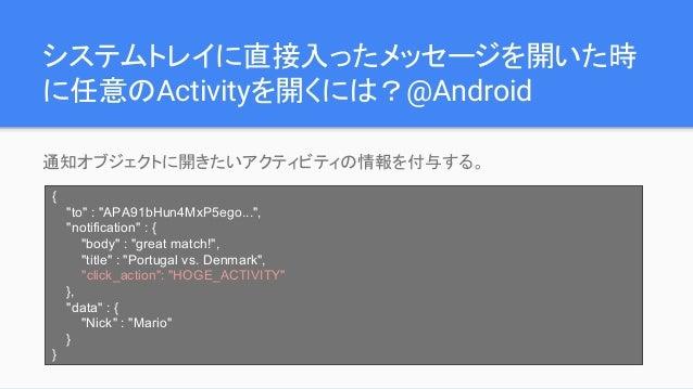 """システムトレイに直接入ったメッセージを開いた時 に任意のActivityを開くには?@Android 通知オブジェクトに開きたいアクティビティの情報を付与する。 { """"to"""" : """"APA91bHun4MxP5ego..."""", """"notific..."""