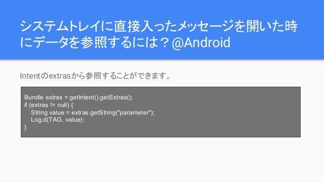 システムトレイに直接入ったメッセージを開いた時 にデータを参照するには?@Android Intentのextrasから参照することができます。 Bundle extras = getIntent().getExtras(); if (extr...