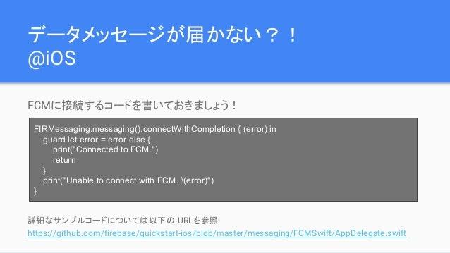 データメッセージが届かない?! @iOS FCMに接続するコードを書いておきましょう! 詳細なサンプルコードについては以下の URLを参照 https://github.com/firebase/quickstart-ios/blob/mast...