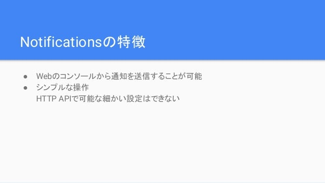 Notificationsの特徴 ● Webのコンソールから通知を送信することが可能 ● シンプルな操作 HTTP APIで可能な細かい設定はできない