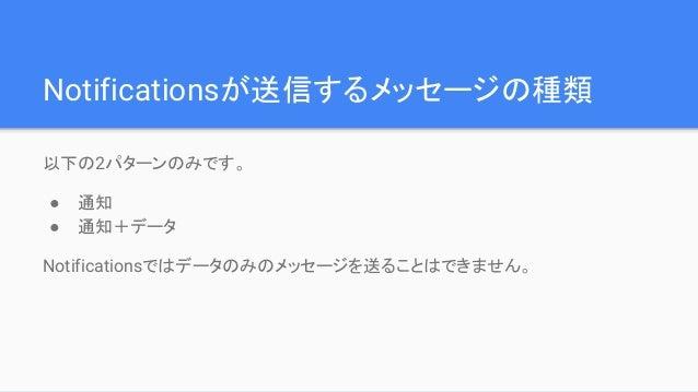Notificationsが送信するメッセージの種類 以下の2パターンのみです。 ● 通知 ● 通知+データ Notificationsではデータのみのメッセージを送ることはできません。
