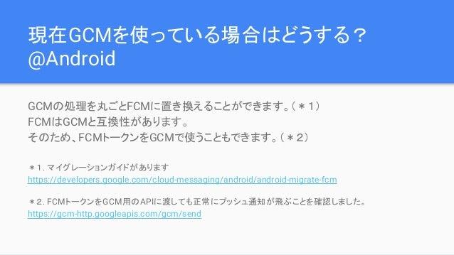 現在GCMを使っている場合はどうする? @Android GCMの処理を丸ごとFCMに置き換えることができます。(*1) FCMはGCMと互換性があります。 そのため、FCMトークンをGCMで使うこともできます。(*2) *1. マイグレーショ...