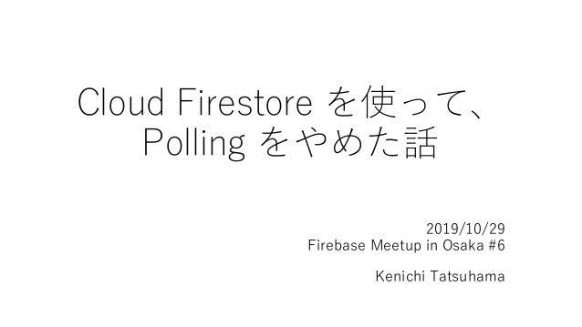 Cloud Firestore を使って、 Polling をやめた話 2019/10/29 Firebase Meetup in Osaka #6 Kenichi Tatsuhama