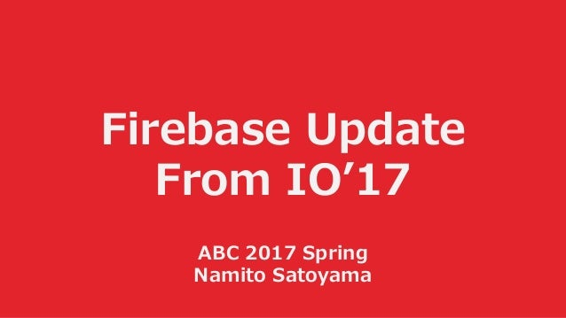 Firebase Update From IO'17 ABC 2017 Spring Namito Satoyama