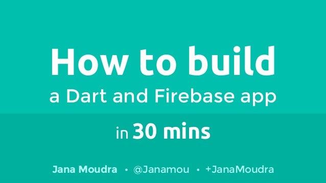 How to build a Dart and Firebase app in 30 mins Jana Moudra @Janamou +JanaMoudra