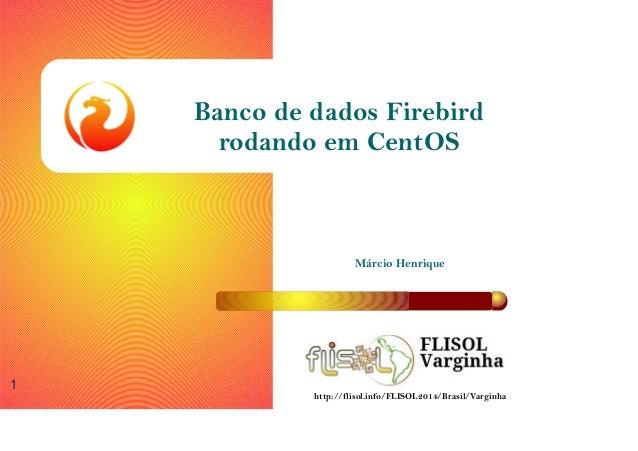 Márcio Henrique 1 Banco de dados Firebird rodando em CentOS http://flisol.info/FLISOL2014/Brasil/Varginha