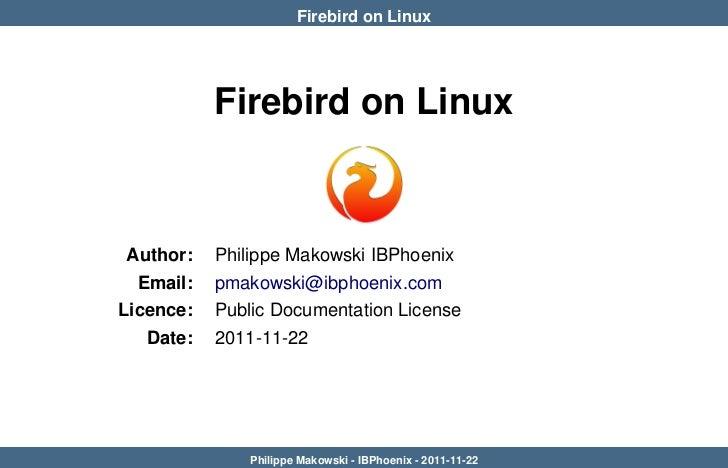Firebird on Linux           Firebird on Linux Author:   Philippe Makowski IBPhoenix  Email:   pmakowski@ibphoenix.comLicen...