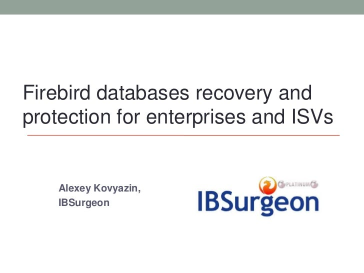 Firebird databases recovery andprotection for enterprises and ISVs    Alexey Kovyazin,    IBSurgeon