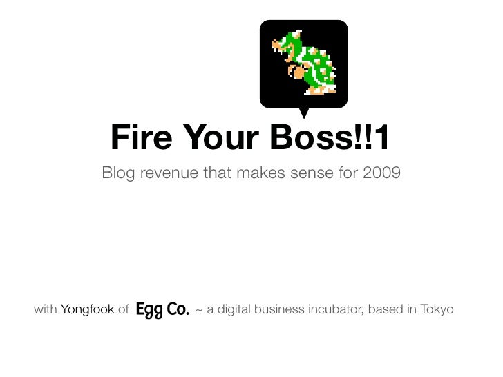 Fire Your Boss!!1            Blog revenue that makes sense for 2009     with Yongfook of      ~ a digital business incubat...