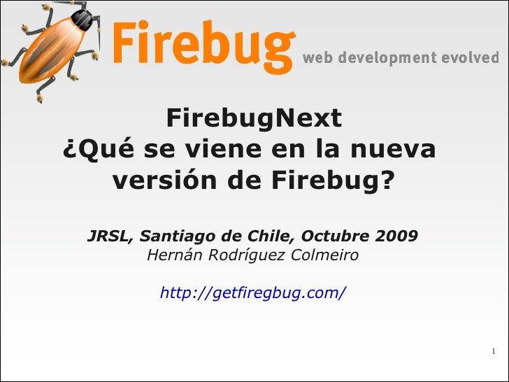 FirebugNext ¿Qué se viene en la nueva    versión de Firebug?   JRSL, Santiago de Chile, Octubre 2009         Hernán Rodríg...