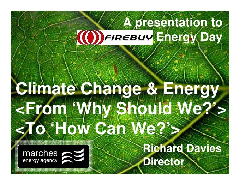 A presentation to          Firebuy's Energy Day    Climate Change & Energy <From 'Why Should We?'> <To 'How Can We?'>     ...