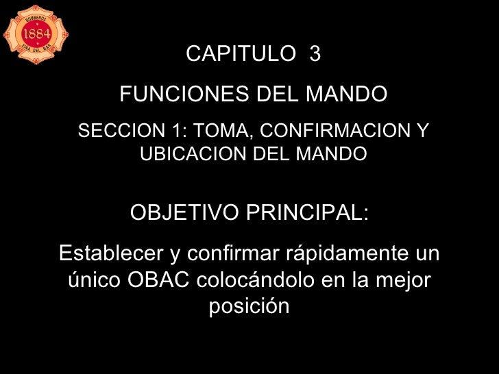 CAPITULO  3 FUNCIONES DEL MANDO SECCION 1: TOMA, CONFIRMACION Y UBICACION DEL MANDO OBJETIVO PRINCIPAL: Establecer y confi...