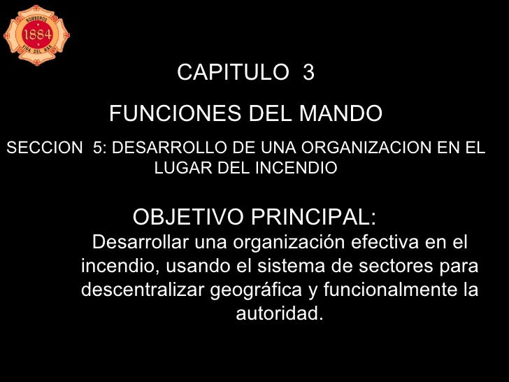 CAPITULO  3 FUNCIONES DEL MANDO SECCION  5: DESARROLLO DE UNA ORGANIZACION EN EL LUGAR DEL INCENDIO <ul><li>OBJETIVO PRINC...