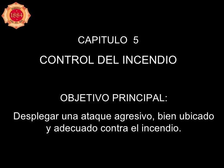 CAPITULO  5 CONTROL DEL INCENDIO OBJETIVO PRINCIPAL: Desplegar una ataque agresivo, bien ubicado y adecuado contra el ince...