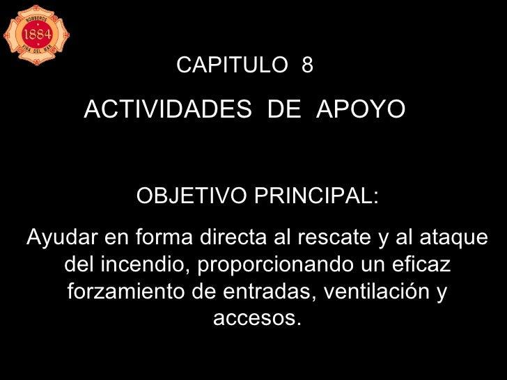 CAPITULO  8 ACTIVIDADES  DE  APOYO OBJETIVO PRINCIPAL: Ayudar en forma directa al rescate y al ataque del incendio, propor...