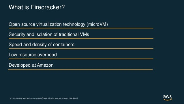 © 2019, Amazon Web Services, Inc. or its Affiliates. All rights reserved. Amazon Confidential What is Firecracker? Open so...