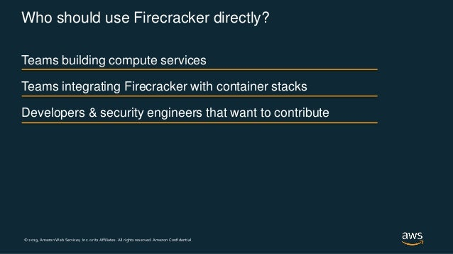 © 2019, Amazon Web Services, Inc. or its Affiliates. All rights reserved. Amazon Confidential Who should use Firecracker d...