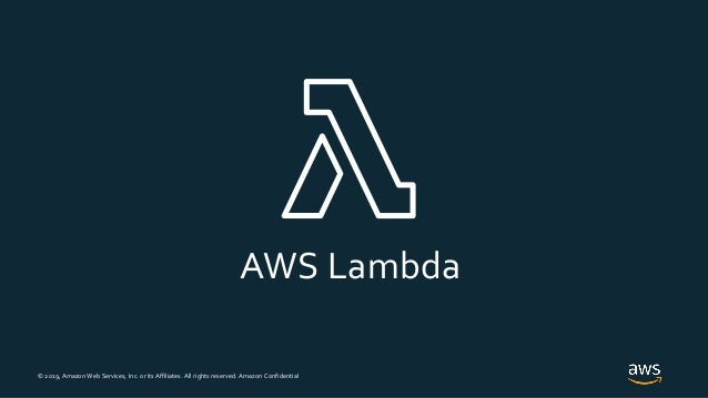 © 2019, Amazon Web Services, Inc. or its Affiliates. All rights reserved. Amazon Confidential AWS Lambda