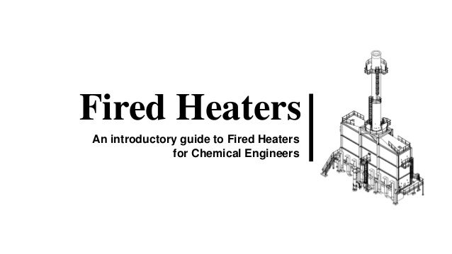Fired Heaters An introductory guide to Fired Heaters for Chemical Engineers