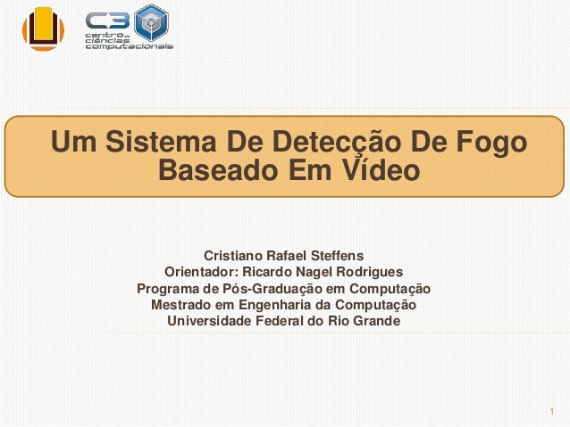 Um Sistema De Detecção De Fogo  Baseado Em Vídeo  Cristiano Rafael Steffens  Orientador: Ricardo Nagel Rodrigues  Programa...