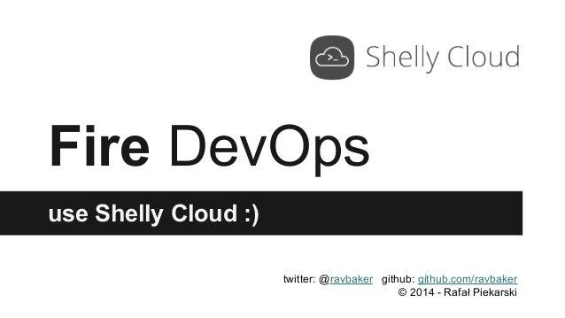 Fire DevOps use Shelly Cloud :) twitter: @ravbaker github: github.com/ravbaker © 2014 - Rafał Piekarski