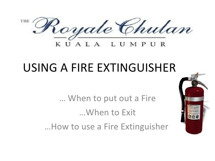 USING A FIRE EXTINGUISHER       … When to put out a Fire           …When to Exit    …How to use a Fire Extinguisher