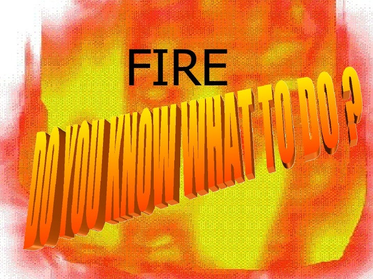 DO YOU KNOW WHAT TO DO ? FIRE