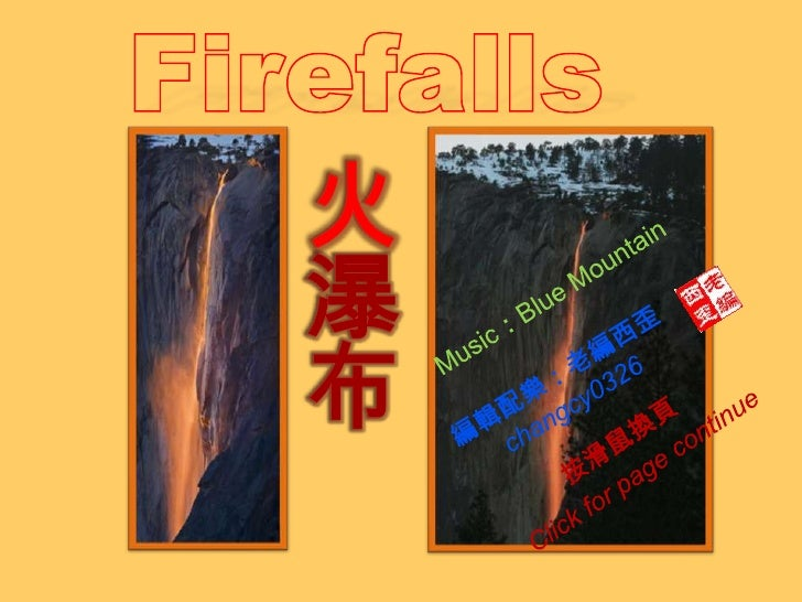 Firefalls<br />火瀑布<br />Music:Blue Mountain<br />編輯配樂:老編西歪<br />changcy0326<br />按滑鼠換頁<br />Click for page continue<br />