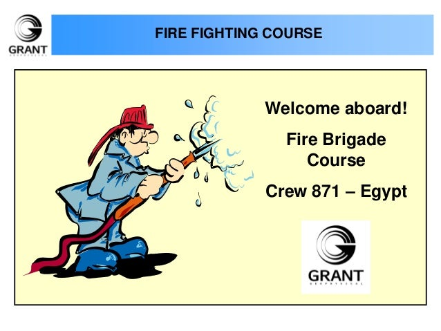 FIRE FIGHTING COURSE Welcome aboard! Fire Brigade Course Crew 871 – Egypt