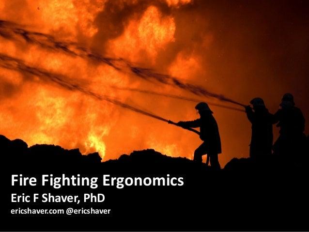 1 Fire Fighting Ergonomics Eric F Shaver, PhD ericshaver.com @ericshaver