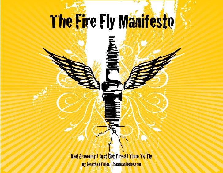 The Fire Fly Manifesto        Bad Economy | Just Got Fired | Time To Fly         By Jonathan Fields | JonathanFields.com