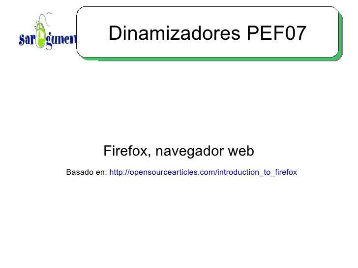 Dinamizadores PEF07 Firefox, navegador web Basado en:  http://opensourcearticles.com/introduction_to_firefox