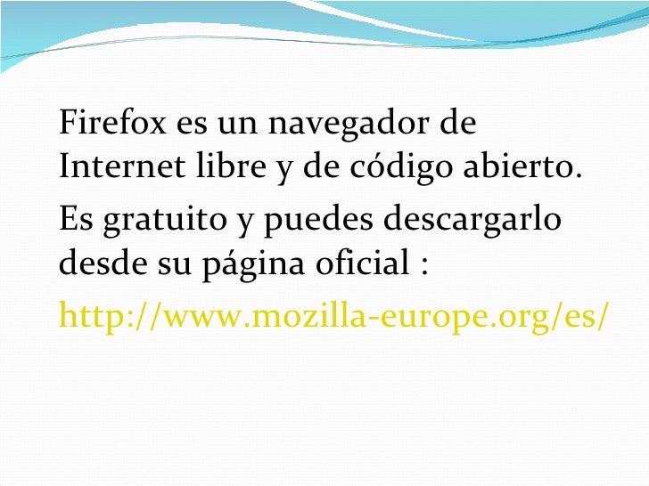 <ul><li>Firefox es un navegador de Internet libre y de código abierto. </li></ul><ul><li>Es gratuito y puedes descargarlo ...