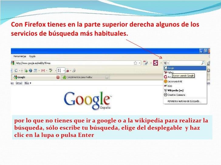 Con Firefox tienes en la parte superior derecha algunos de los servicios de búsqueda más habituales. por lo que no tienes ...