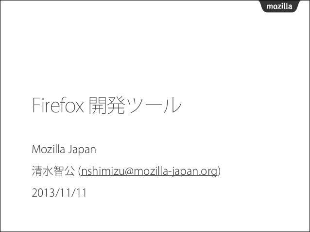 Firefox 開発ツール Mozilla Japan 清水智公 (nshimizu@mozilla-japan.org) 2013/11/11
