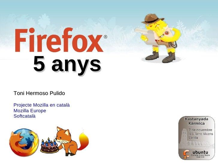 5 anys Toni Hermoso Pulido <ul><li>Projecte Mozilla en català
