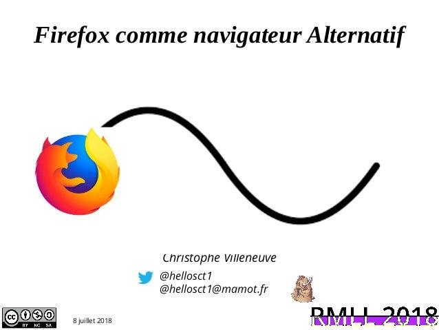 Firefox comme navigateur Alternatif @hellosct1 @hellosct1@mamot.fr 8 juillet 2018 Christophe Villeneuve