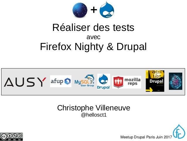1 MeetupDrupalParisJuin2017 Réaliser des tests avec Firefox Nighty & Drupal Christophe Villeneuve @hellosct1
