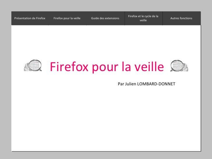 Firefox pour la veille Par Julien LOMBARD-DONNET Présentation de Firefox Firefox pour la veille Autres fonctions Firefox e...
