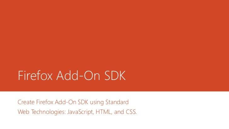 Firefox Add-On SDKCreate Firefox Add-On SDK using StandardWeb Technologies: JavaScript, HTML, and CSS.