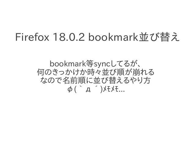 Firefox 18.0.2 bookmark並び替え       bookmark等syncしてるが、    何のきっかけか時々並び順が崩れる    なので名前順に並び替えるやり方          φ(`д´)メモメモ...