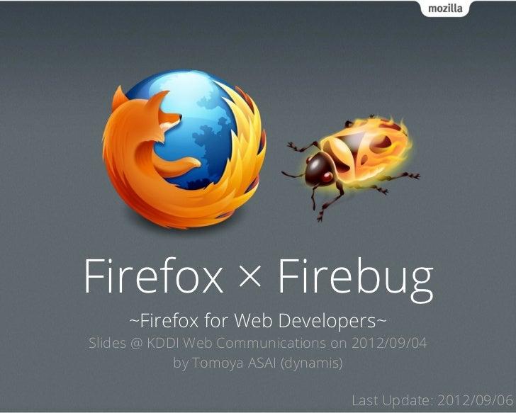Firefox × Firebug     ~Firefox for Web Developers~Slides @ KDDI Web Communications on 2012/09/04            by Tomoya ASAI...