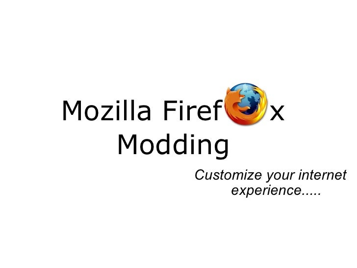 Mozilla Firef  x Modding Customize your internet experience.....