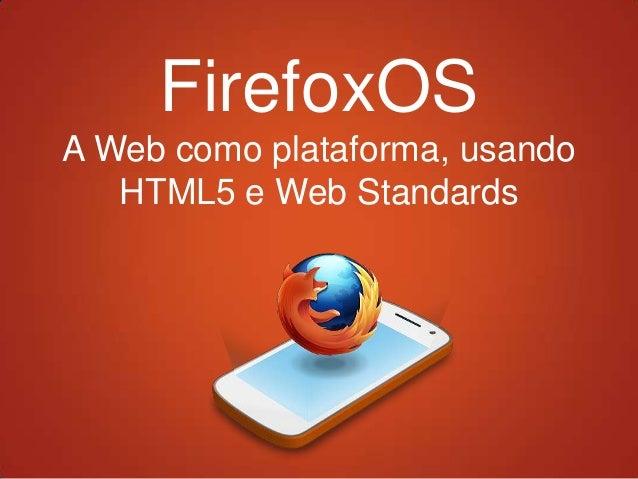 FirefoxOSA Web como plataforma, usando   HTML5 e Web Standards