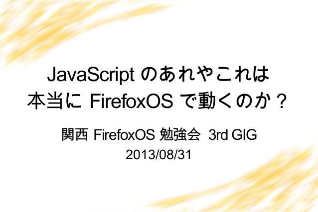 JavaScript のあれやこれは 本当に FirefoxOS で動くのか? 2013/08/31 関西 FirefoxOS 勉強会 3rd GIG
