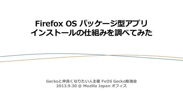 Firefox OS パッケージ型アプリ インストールの仕組みを調べてみた Geckoと仲良くなりたい人主催 FxOS Gecko勉強会 2013.9.30 @ Mozilla Japan オフィス