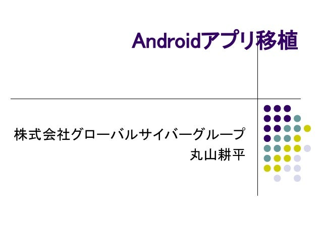 Androidアプリ移植 株式会社グローバルサイバーグループ 丸山耕平