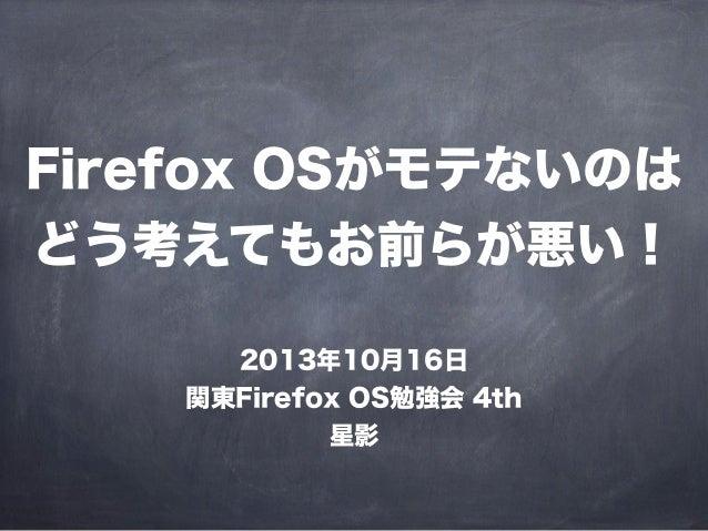 Firefox OSがモテないのは どう考えてもお前らが悪い! 2013年10月16日 関東Firefox OS勉強会 4th 星影